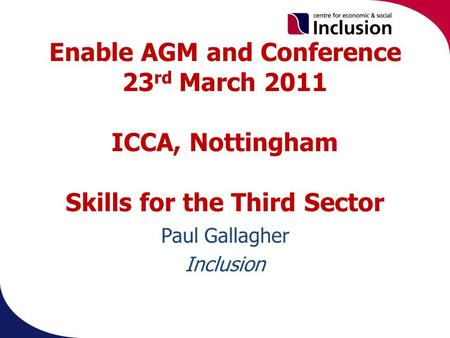 Enable AGM and Conference 23 rd March 2011 ICCA, Nottingham Skills for the Third Sector Paul Gallagher Inclusion.