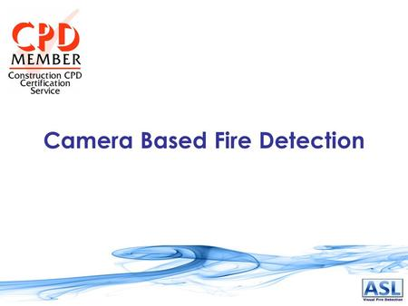 Camera Based Fire Detection. What Is It? Fire Detection System that uses standard CCTV cameras (monochrome, colour or infrared) as sensors. Connected.