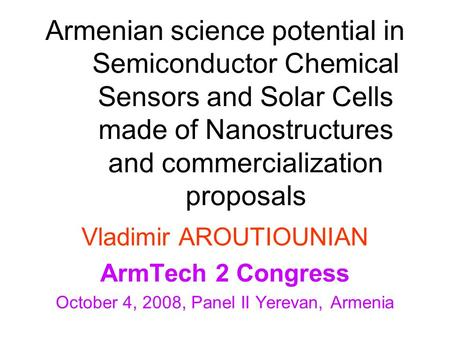 Armenian science potential in Semiconductor Chemical Sensors and Solar Cells made of Nanostructures and commercialization proposals Vladimir AROUTIOUNIAN.