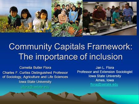 Community Capitals Framework: The importance of inclusion Cornelia Butler Flora Charles F. Curtiss Distinguished Professor of Sociology, Agriculture and.