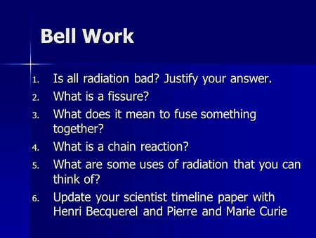 Bell Work 1. Is all radiation bad? Justify your answer. 2. What is a fissure? 3. What does it mean to fuse something together? 4. What is a chain reaction?