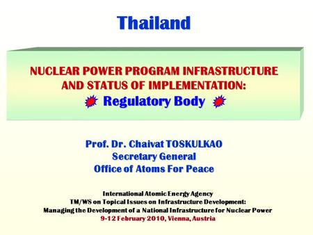 Thailand NUCLEAR POWER PROGRAM INFRASTRUCTURE AND STATUS OF IMPLEMENTATION: Regulatory Body Prof. Dr. Chaivat TOSKULKAO Secretary General Office of Atoms.