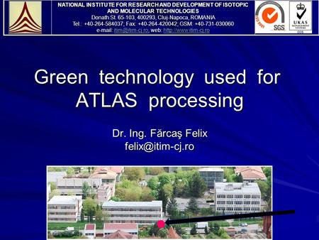 Green technology used for ATLAS processing Dr. Ing. Fărcaş Felix NATIONAL INSTITUTE FOR RESEARCH AND DEVELOPMENT OF ISOTOPIC AND MOLECULAR.