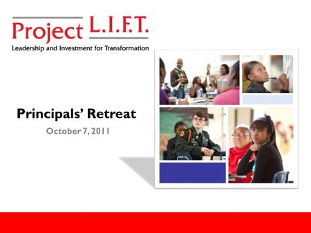 Principals' Retreat October 7, 2011. Goals For Today: Provide context and background for Project LIFT. Offer insight on the strategic plan development.
