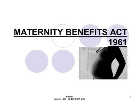 Nishant Executive HR - DENSO INDIA LTD. 1 MATERNITY BENEFITS ACT 1961.