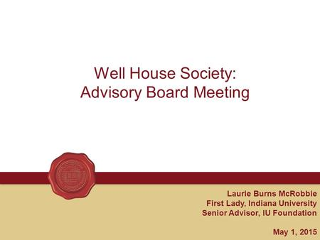 Laurie Burns McRobbie First Lady, Indiana University Senior Advisor, IU Foundation May 1, 2015 Well House Society: Advisory Board Meeting.