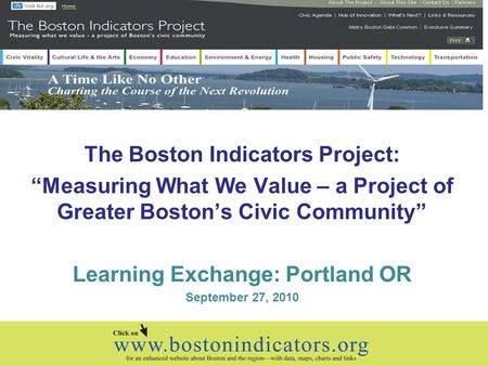 "The Boston Indicators Project: ""Measuring What We Value – a Project of Greater Boston's Civic Community"" Learning Exchange: Portland OR September 27, 2010."
