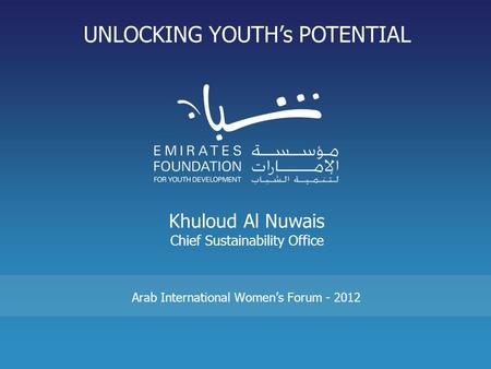 Khuloud Al Nuwais Chief Sustainability Office Arab International Women's Forum - 2012 UNLOCKING YOUTH's POTENTIAL.
