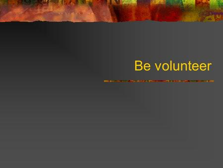 Be volunteer. About volunteerism Volunteering is the most fundamental act of citizenship and philanthropy in our society. It is offering time, energy.