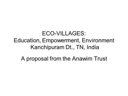 ECO-VILLAGES: Education, Empowerment, Environment Kanchipuram Dt., TN, India A proposal from the Anawim Trust.
