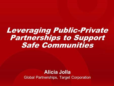 Leveraging Public-Private Partnerships to Support Safe Communities Alicia Jolla Global Partnerships, Target Corporation.