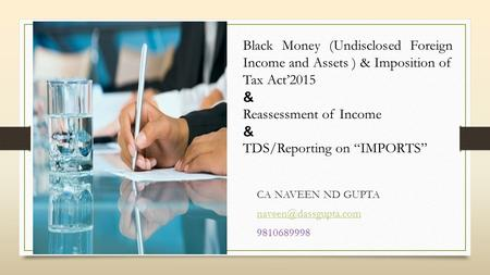 CA NAVEEN ND GUPTA 9810689998 Black Money (Undisclosed <strong>Foreign</strong> Income and Assets ) & Imposition of Tax Act'2015 & Reassessment of.