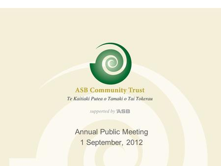 Annual Public Meeting 1 September, 2012. ASB Community Trust  Established in 1988 as a result of the sale of the Auckland Savings Bank  15 Trustees.