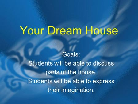 Your Dream House Goals: Students will be able to discuss parts of the house. Students will be able to express their imagination.
