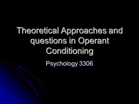 Theoretical Approaches and questions in Operant Conditioning Psychology 3306.