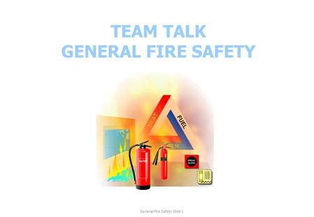 TEAM TALK GENERAL FIRE SAFETY General Fire Safety Slide 1.
