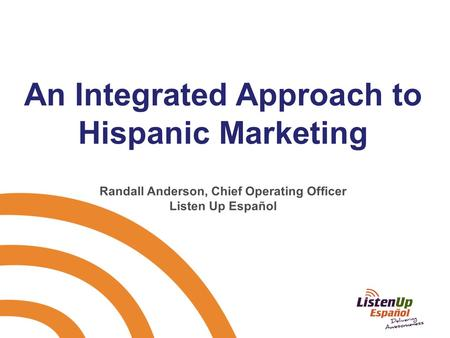 An Integrated Approach to Hispanic Marketing Randall Anderson, Chief Operating Officer Listen Up Español.