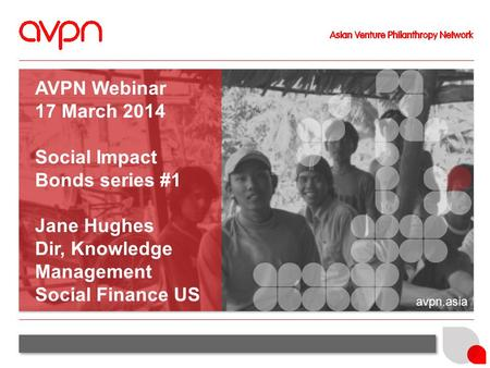 Avpn.asia AVPN Webinar 17 March 2014 Social Impact Bonds series #1 Jane Hughes Dir, Knowledge Management Social Finance US.