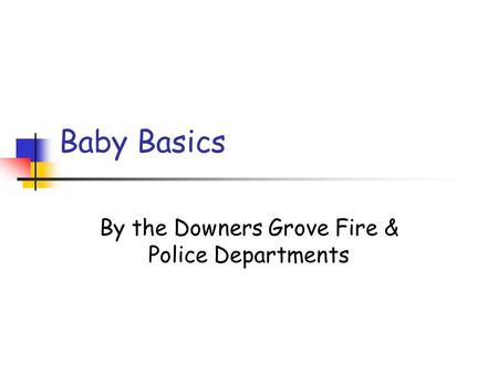 Baby Basics By the Downers Grove Fire & Police Departments.