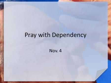 Pray with Dependency Nov. 4. Think About This … What is something you've done that required you to muster up a great deal of courage? What finally helped.