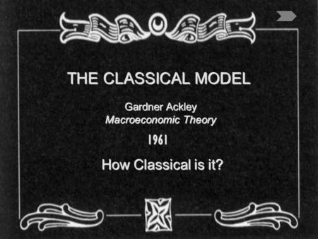 THE <strong>CLASSICAL</strong> MODEL How <strong>Classical</strong> is it? Gardner Ackley Macroeconomic Theory 1961.