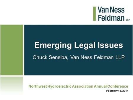 Emerging Legal Issues Chuck Sensiba, Van Ness Feldman LLP Northwest Hydroelectric Association Annual Conference February 18, 2014.