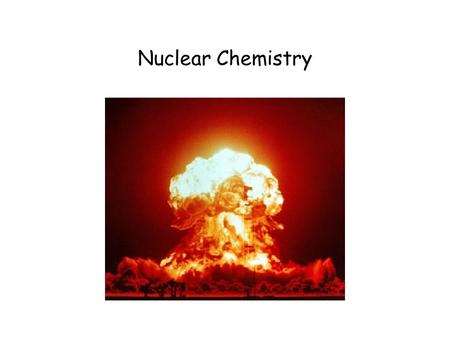 Nuclear Chemistry. 10.1 Radioactivity Radioactivity: process in which an atomic nucleus emits charged particles and energy.