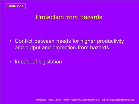 Torrington, Hall & Taylor, Human Resource Management 6e, © Pearson Education Limited 2005 Slide 22.1 Protection from Hazards Conflict between needs for.