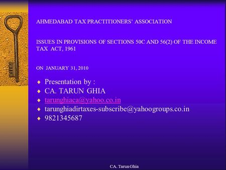 CA. Tarun Ghia AHMEDABAD TAX PRACTITIONERS' ASSOCIATION ISSUES IN PROVISIONS OF SECTIONS 50C AND 56(2) OF THE INCOME TAX ACT, 1961 ON JANUARY 31, 2010.