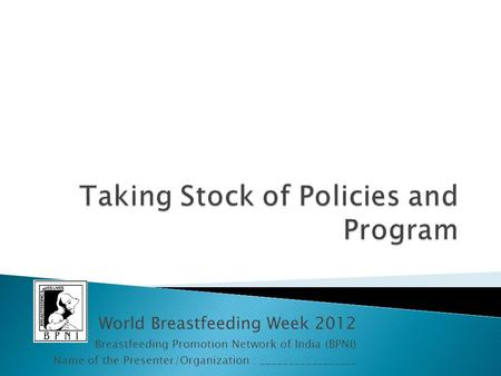 World Breastfeeding Week 2012 Breastfeeding Promotion Network of India (BPNI) Name of the Presenter/Organization : _________________.