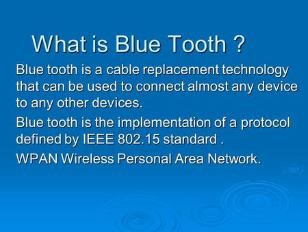 What is Blue Tooth ? Blue tooth is a cable replacement technology that can be used to connect almost any device to any other devices. Blue tooth is the.