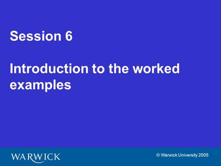 © Warwick University 2005 Session 6 Introduction to the worked examples.