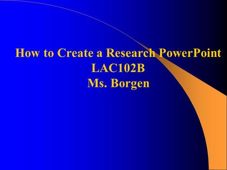 How to Create a Research PowerPoint LAC102B Ms. Borgen.