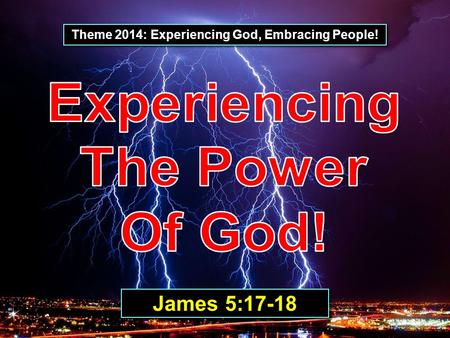 Theme 2014: Experiencing God, Embracing People! James 5:17-18.