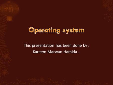 This presentation has been done by : Kareem Marwan Hamida..