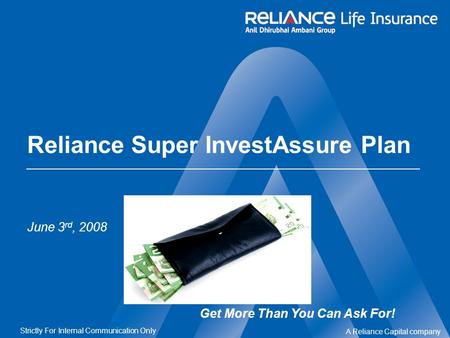 A Reliance Capital company Strictly For Internal Communication Only Reliance Super InvestAssure Plan June 3 rd, 2008 Get More Than You Can Ask For!