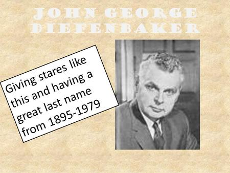 John George Diefenbaker Giving stares like this and having a great last name from 1895-1979.