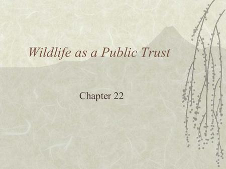 <strong>Wildlife</strong> as a Public Trust Chapter 22. American Game Policy  Aldo Leopold 1930 –Public ownership of game lands –Recognize private landowners as custodians.