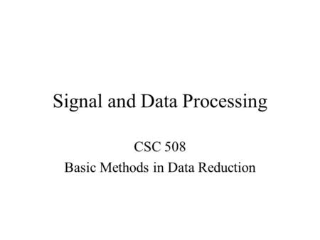 Signal and Data Processing CSC 508 Basic Methods in Data Reduction.