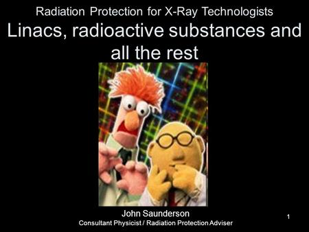 11 Radiation Protection for X-Ray Technologists Linacs, radioactive substances and all the rest John Saunderson Consultant Physicist / Radiation Protection.