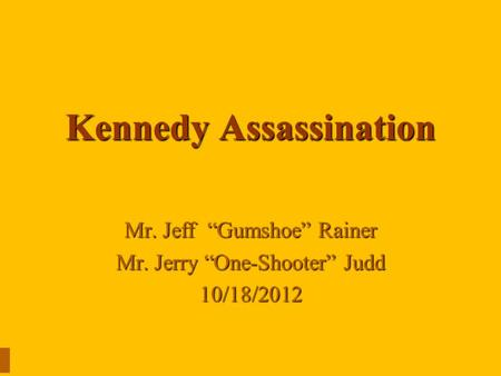 "Kennedy Assassination Mr. Jeff ""Gumshoe"" Rainer Mr. Jerry ""One-Shooter"" Judd 10/18/2012."