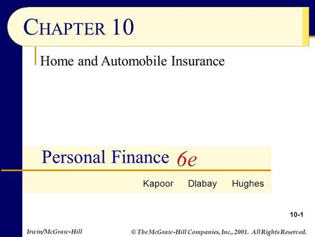 © The McGraw-Hill Companies, Inc., 2001. All Rights Reserved. Irwin/McGraw-Hill 10-1 C HAPTER 10 Personal Finance Home and Automobile Insurance Kapoor.