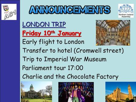 LONDON TRIP Friday 10 th January Early flight to London Transfer to hotel (Cromwell street) Trip to Imperial War Museum Parliament tour 17:00 Charlie and.
