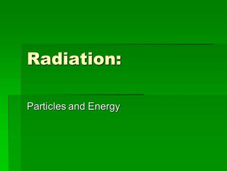 Radiation: Particles and Energy.