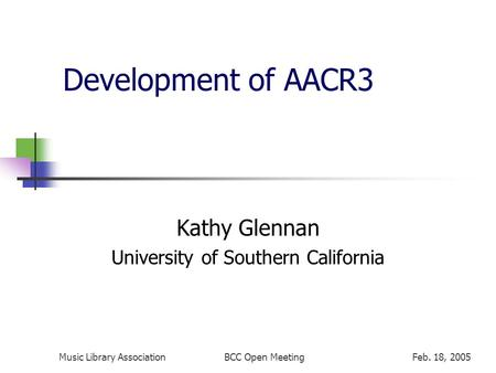 Music Library AssociationFeb. 18, 2005BCC Open Meeting Development of AACR3 Kathy Glennan University of Southern California.