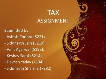 TAX ASSIGNMENT Submitted by: - Ashish Chopra (5221), - Siddharth Jain (5219), - Vinit Agarwal (5183), - Keshav Saraf (5214), - Devesh Yadav (7134), - Siddharth.