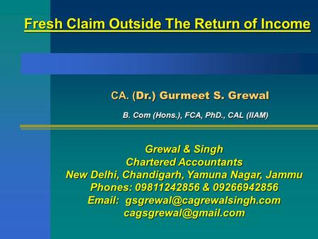 Fresh Claim Outside The Return of Income CA. ( Dr.) Gurmeet S. Grewal CA. ( Dr.) Gurmeet S. Grewal B. Com (Hons.), FCA, PhD., CAL (IIAM) Grewal & Singh.