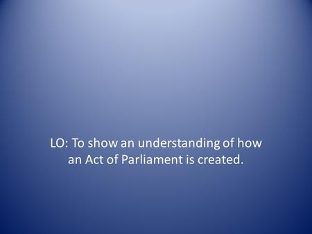 LO: To show an understanding of how an Act of Parliament is created.