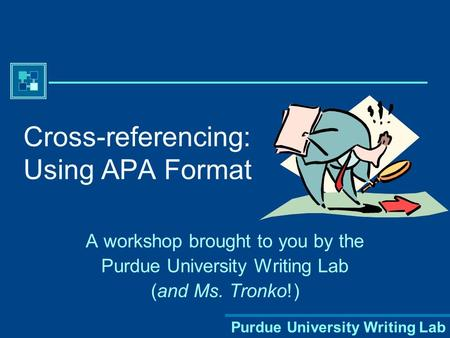 Purdue University Writing Lab Cross-referencing: Using APA Format A workshop brought to you by the Purdue University Writing Lab (and Ms. Tronko!)