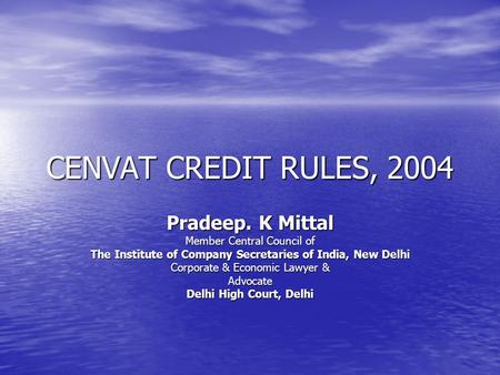 CENVAT CREDIT RULES, 2004 Pradeep. K Mittal Member Central Council of The Institute of Company Secretaries of India, New Delhi Corporate & Economic Lawyer.